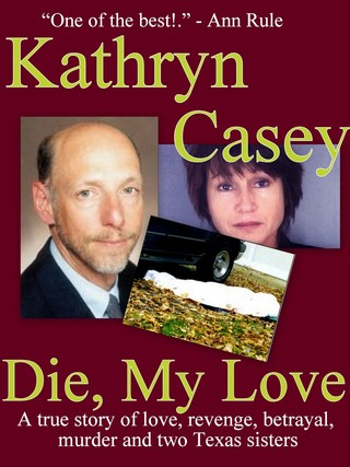 Kathryn Casey - Die, My Love: A True Story of Murder, Revenge, and